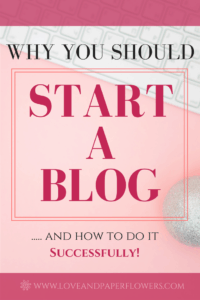 Why You Should Start a Blog today- Just go for it! Here's why you would start a blog, why you should start a blog, and what might be preventing you from starting a blog. Plus, how to start a blog successfully.- Love and Paper Flowers